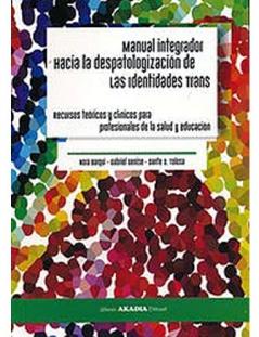 Manual Integrador Hacia la despatologización de las identidades Trans Recursos teóricos t clínicos para profesionales de la salud y educación